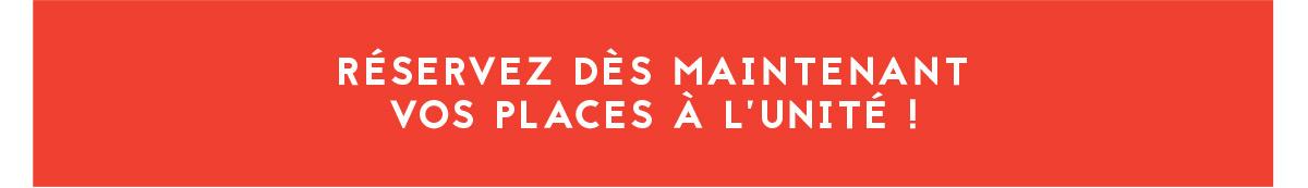 RÉSERVEZ DÈS MAINTENANT VOS PLACES À L'UNITÉ !