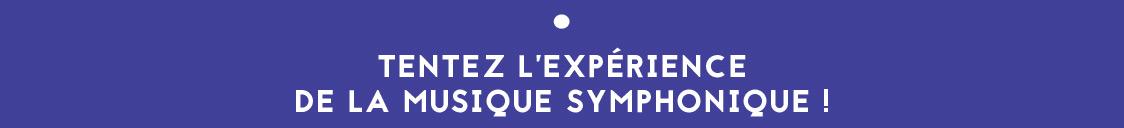 TENTEZ L'EXPÉRIENCE DE LA MUSIQUE SYMPHONIQUE !